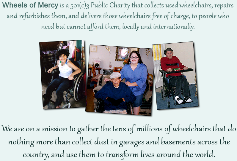 We are on a mission to gather the tens of millions of wheelchairs that do nothing more than collect dust in garages and basements across the country, and use them to transform lives around the world. Wheels of Mercy is a 501(c)3 Public Charity that collects used wheelchairs, repairs and refurbishes them, and delivers those wheelchairs free of charge, to people who need but cannot afford them.